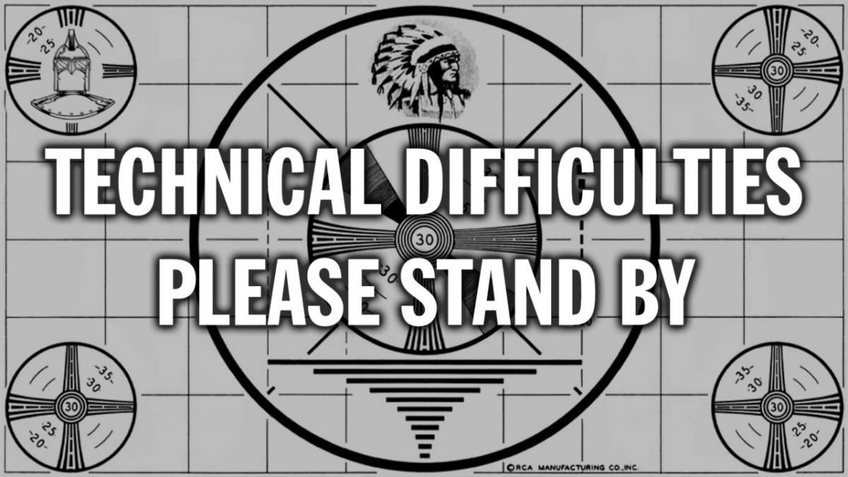 Technical Difficulties!